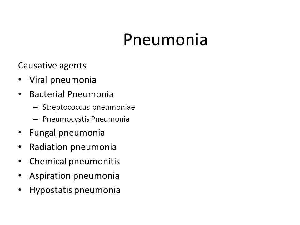 Pneumonia Causative agents Viral pneumonia Bacterial Pneumonia – Streptococcus pneumoniae – Pneumocystis Pneumonia Fungal pneumonia Radiation pneumonia Chemical pneumonitis Aspiration pneumonia Hypostatis pneumonia