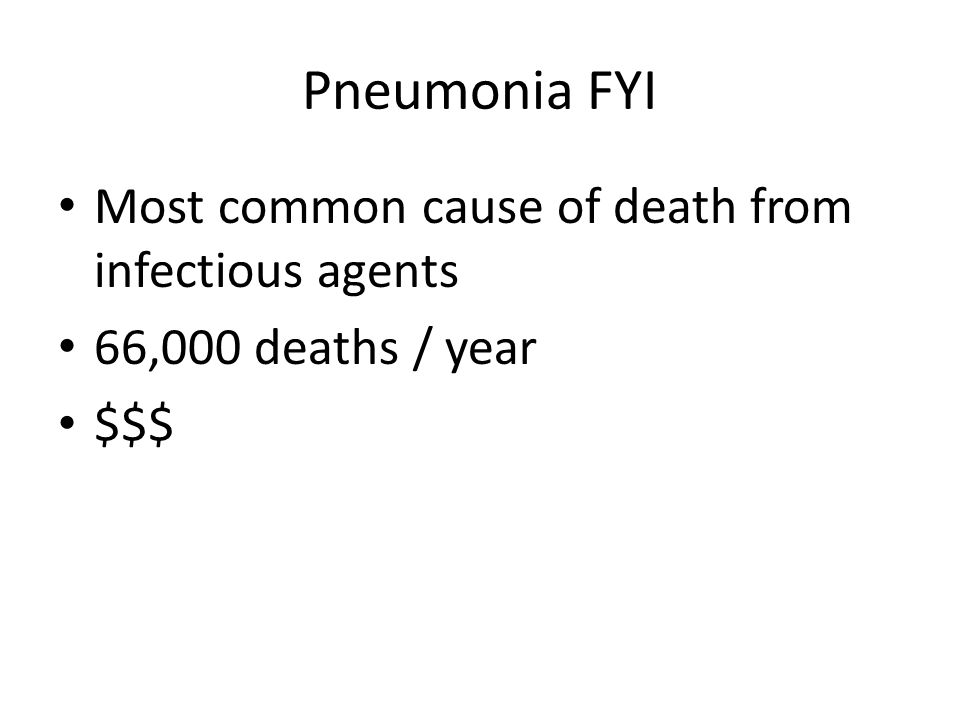 Pneumonia FYI Most common cause of death from infectious agents 66,000 deaths / year $$$