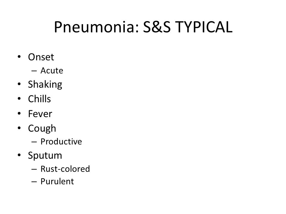 Pneumonia: S&S TYPICAL Onset – Acute Shaking Chills Fever Cough – Productive Sputum – Rust-colored – Purulent