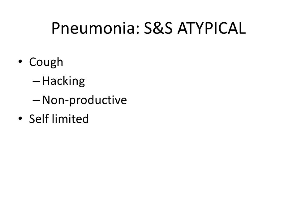 Pneumonia: S&S ATYPICAL Cough – Hacking – Non-productive Self limited