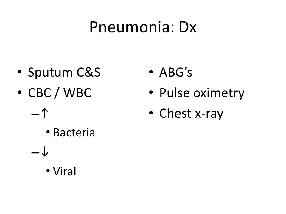 Pneumonia: Dx Sputum C&S CBC / WBC –– Bacteria –– Viral ABG's Pulse oximetry Chest x-ray