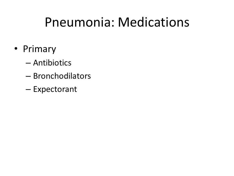 Pneumonia: Medications Primary – Antibiotics – Bronchodilators – Expectorant