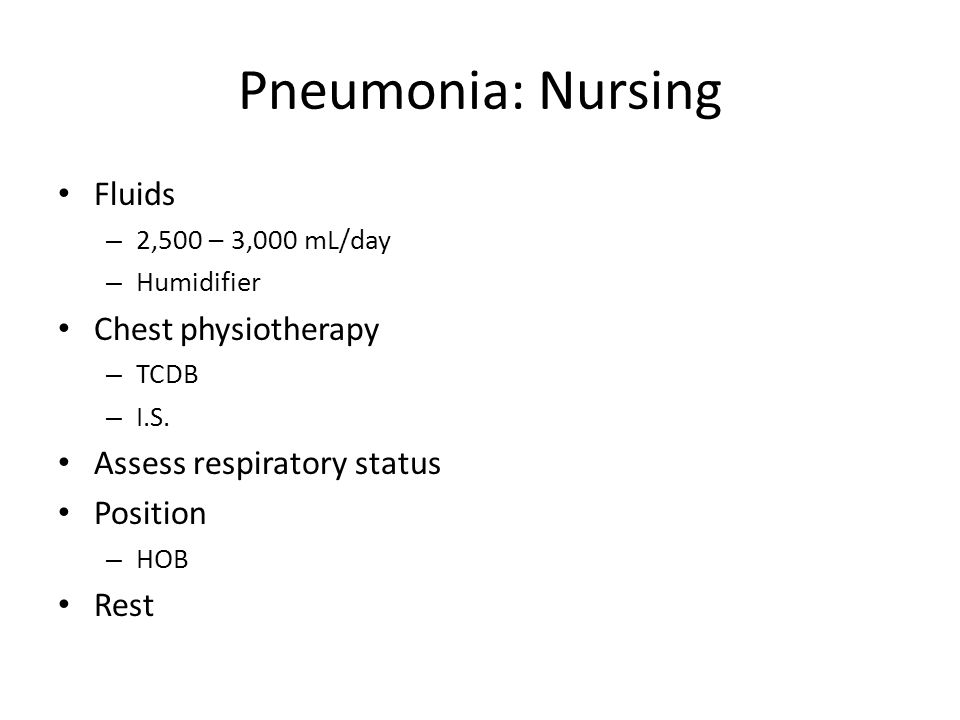 Pneumonia: Nursing Fluids – 2,500 – 3,000 mL/day – Humidifier Chest physiotherapy – TCDB – I.S. Assess respiratory status Position – HOB Rest