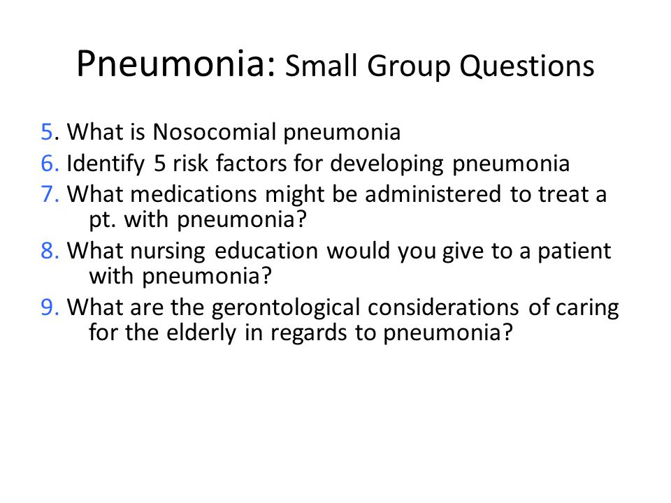 Pneumonia: Small Group Questions 5. What is Nosocomial pneumonia 6. Identify 5 risk factors for developing pneumonia 7. What medications might be admi