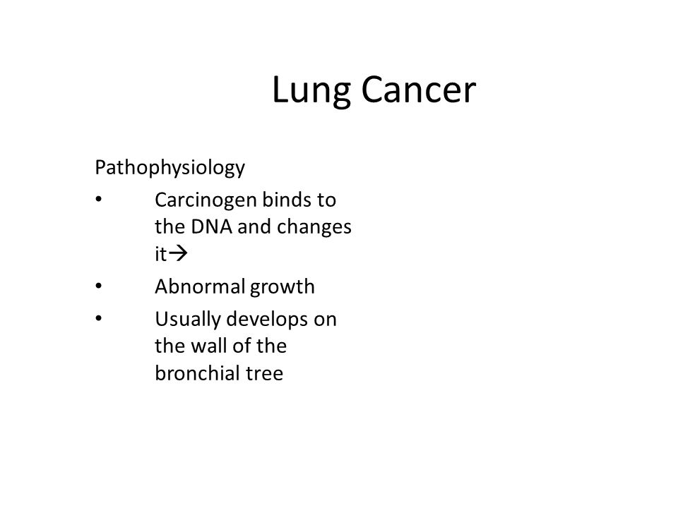 Lung Cancer Pathophysiology Carcinogen binds to the DNA and changes it  Abnormal growth Usually develops on the wall of the bronchial tree