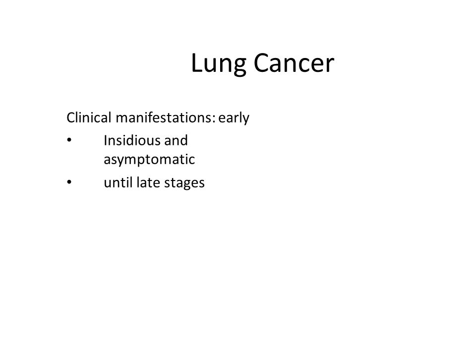 Lung Cancer Clinical manifestations: early Insidious and asymptomatic until late stages