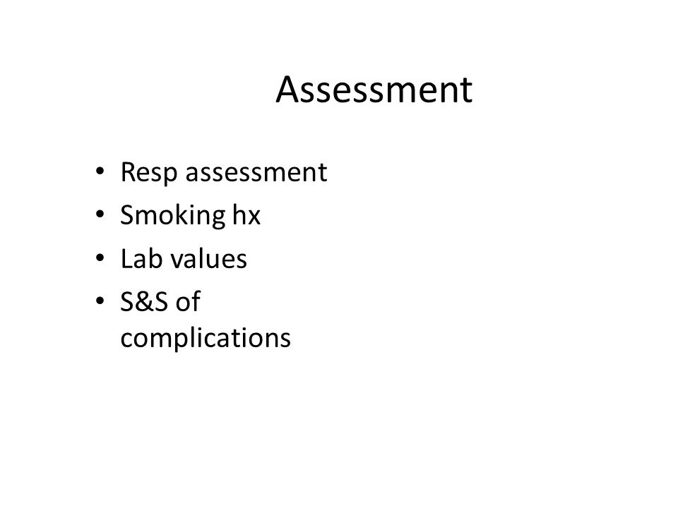 Assessment Resp assessment Smoking hx Lab values S&S of complications