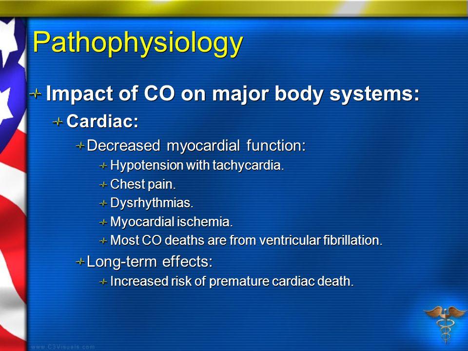 Pathophysiology Impact of CO on major body systems: Cardiac: Decreased myocardial function: Hypotension with tachycardia. Chest pain. Dysrhythmias. My