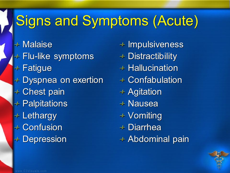 Signs and Symptoms (Acute) Malaise Flu-like symptoms Fatigue Dyspnea on exertion Chest pain Palpitations Lethargy Confusion Depression Malaise Flu-like symptoms Fatigue Dyspnea on exertion Chest pain Palpitations Lethargy Confusion Depression Impulsiveness Distractibility Hallucination Confabulation Agitation Nausea Vomiting Diarrhea Abdominal pain