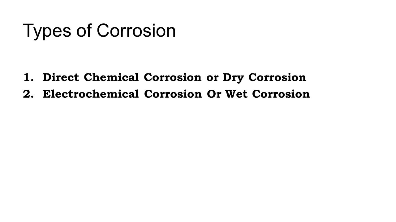 This type of corrosion occurs mainly through the direct chemical action of atmospheric gases such as O 2, halogens, H 2 S, CO 2, SO 2, N 2, H 2 or liquid metals on metal surface in the absence of moisture.