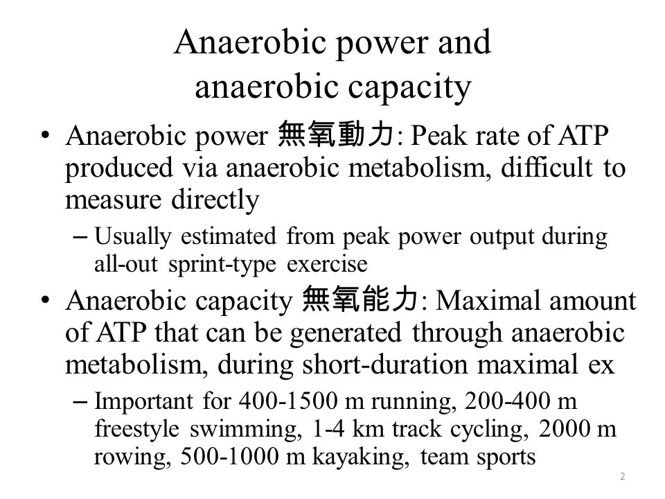 Anaerobic power and anaerobic capacity Anaerobic power 無氧動力 : Peak rate of ATP produced via anaerobic metabolism, difficult to measure directly – Usually estimated from peak power output during all-out sprint-type exercise Anaerobic capacity 無氧能力 : Maximal amount of ATP that can be generated through anaerobic metabolism, during short-duration maximal ex – Important for 400-1500 m running, 200-400 m freestyle swimming, 1-4 km track cycling, 2000 m rowing, 500-1000 m kayaking, team sports 2