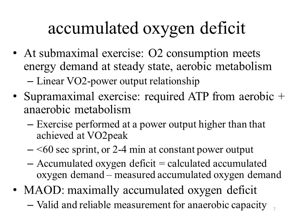 accumulated oxygen deficit At submaximal exercise: O2 consumption meets energy demand at steady state, aerobic metabolism – Linear VO2-power output relationship Supramaximal exercise: required ATP from aerobic + anaerobic metabolism – Exercise performed at a power output higher than that achieved at VO2peak – <60 sec sprint, or 2-4 min at constant power output – Accumulated oxygen deficit = calculated accumulated oxygen demand – measured accumulated oxygen demand MAOD: maximally accumulated oxygen deficit – Valid and reliable measurement for anaerobic capacity 7