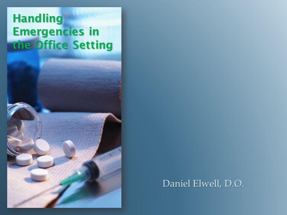 Handling Emergencies in the Office Setting Daniel Elwell, D.O.