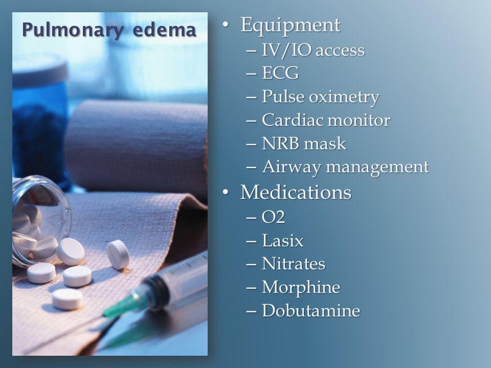 Pulmonary edema Equipment Equipment – IV/IO access – ECG – Pulse oximetry – Cardiac monitor – NRB mask – Airway management Medications Medications – O2 – Lasix – Nitrates – Morphine – Dobutamine