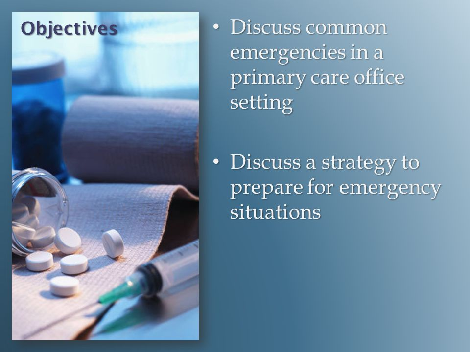Objectives Discuss common emergencies in a primary care office setting Discuss common emergencies in a primary care office setting Discuss a strategy
