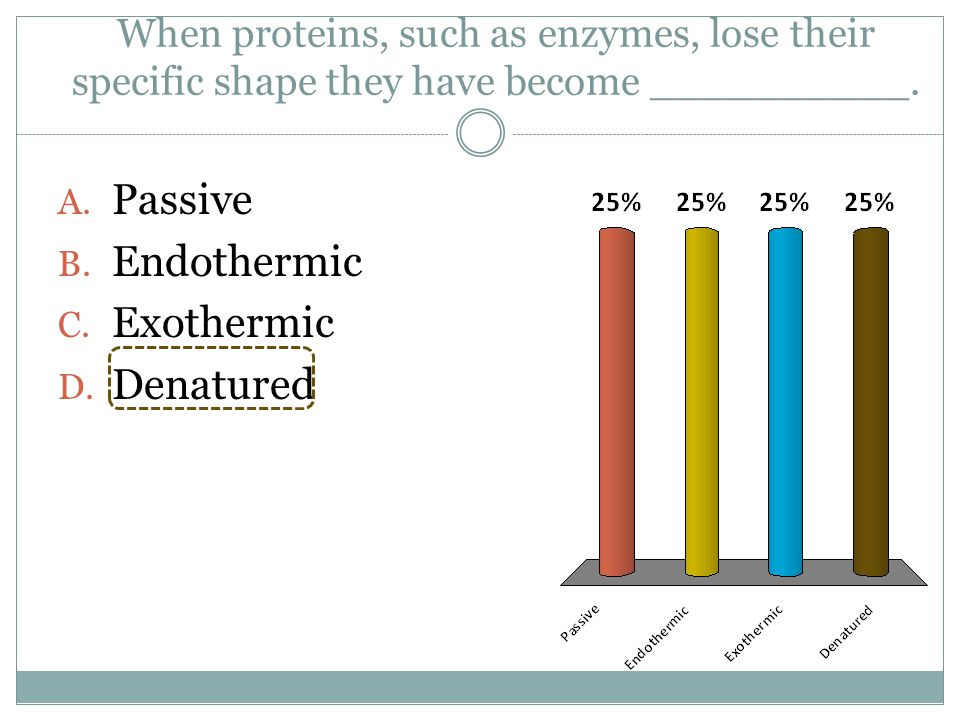 When proteins, such as enzymes, lose their specific shape they have become __________. A. Passive B. Endothermic C. Exothermic D. Denatured