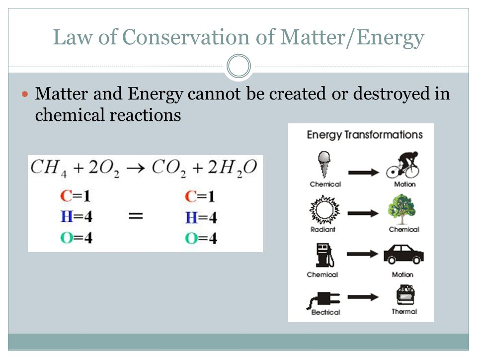 Law of Conservation of Matter/Energy Matter and Energy cannot be created or destroyed in chemical reactions