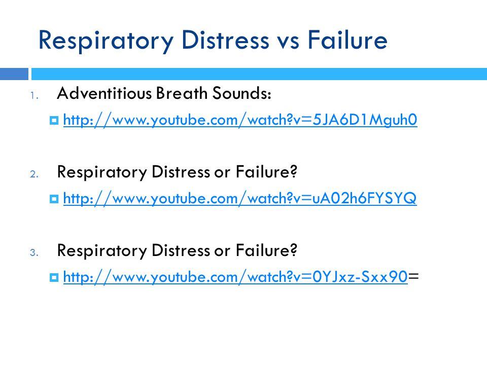 Respiratory Distress vs Failure 1. Adventitious Breath Sounds:  http://www.youtube.com/watch?v=5JA6D1Mguh0 http://www.youtube.com/watch?v=5JA6D1Mguh0