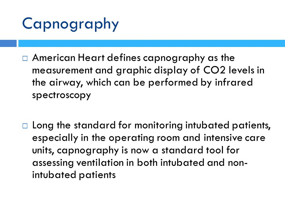 Capnography  American Heart defines capnography as the measurement and graphic display of CO2 levels in the airway, which can be performed by infrare