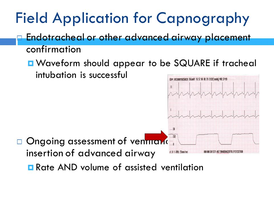 Field Application for Capnography  Endotracheal or other advanced airway placement confirmation  Waveform should appear to be SQUARE if tracheal int