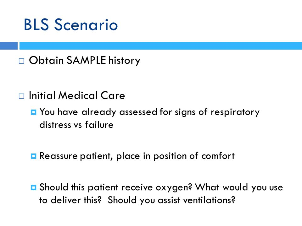 BLS Scenario  Obtain SAMPLE history  Initial Medical Care  You have already assessed for signs of respiratory distress vs failure  Reassure patien