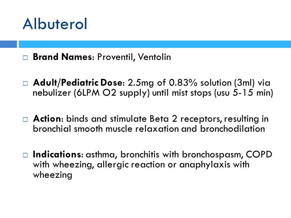  Brand Names: Proventil, Ventolin  Adult/Pediatric Dose: 2.5mg of 0.83% solution (3ml) via nebulizer (6LPM O2 supply) until mist stops (usu 5-15 min