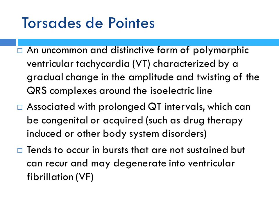 Torsades de Pointes  An uncommon and distinctive form of polymorphic ventricular tachycardia (VT) characterized by a gradual change in the amplitude