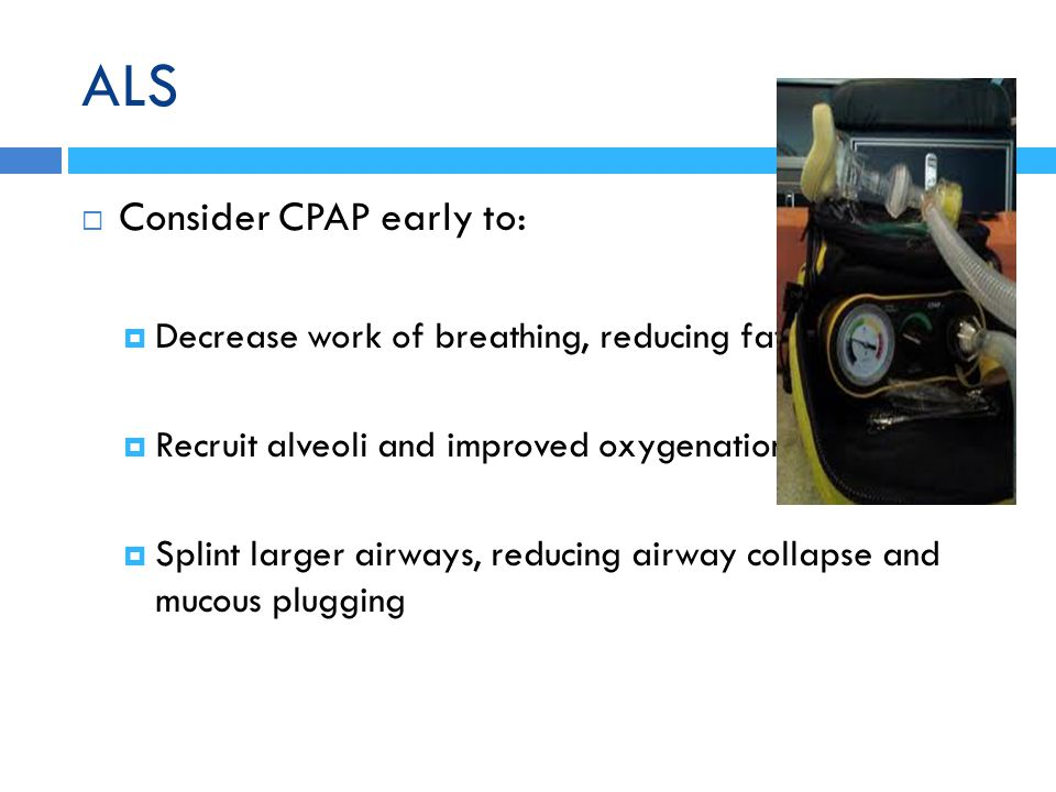 ALS  Consider CPAP early to:  Decrease work of breathing, reducing fatigue  Recruit alveoli and improved oxygenation  Splint larger airways, reduc