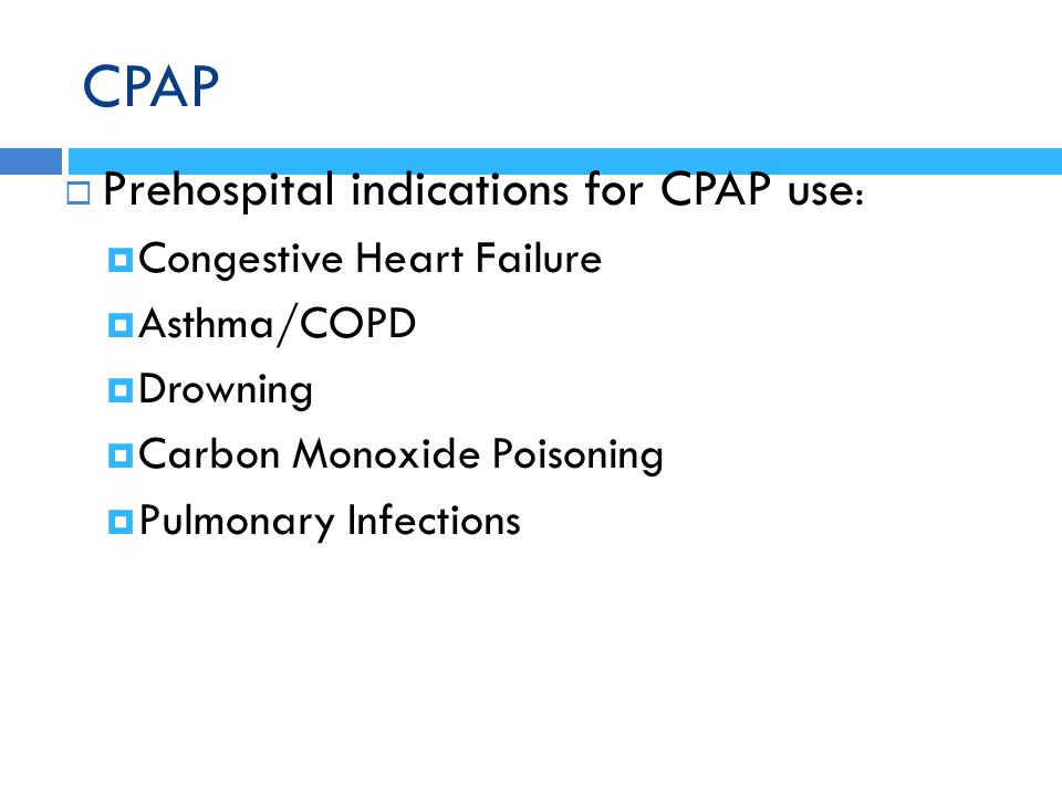 CPAP  Prehospital indications for CPAP use :  Congestive Heart Failure  Asthma/COPD  Drowning  Carbon Monoxide Poisoning  Pulmonary Infections