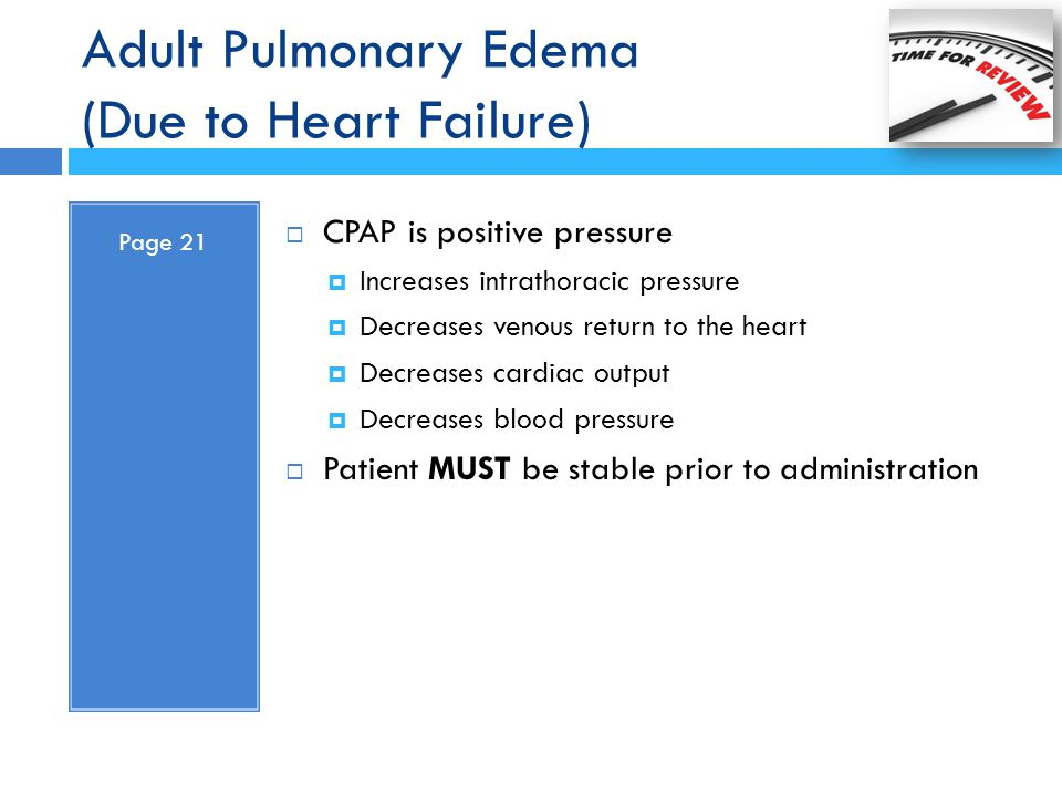 Adult Pulmonary Edema (Due to Heart Failure) Page 21  CPAP is positive pressure  Increases intrathoracic pressure  Decreases venous return to the h