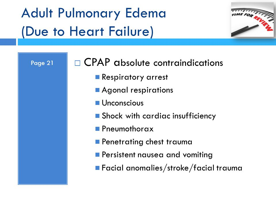 Adult Pulmonary Edema (Due to Heart Failure) Page 21  CPAP a bsolute contraindications Respiratory arrest Agonal respirations Unconscious Shock with
