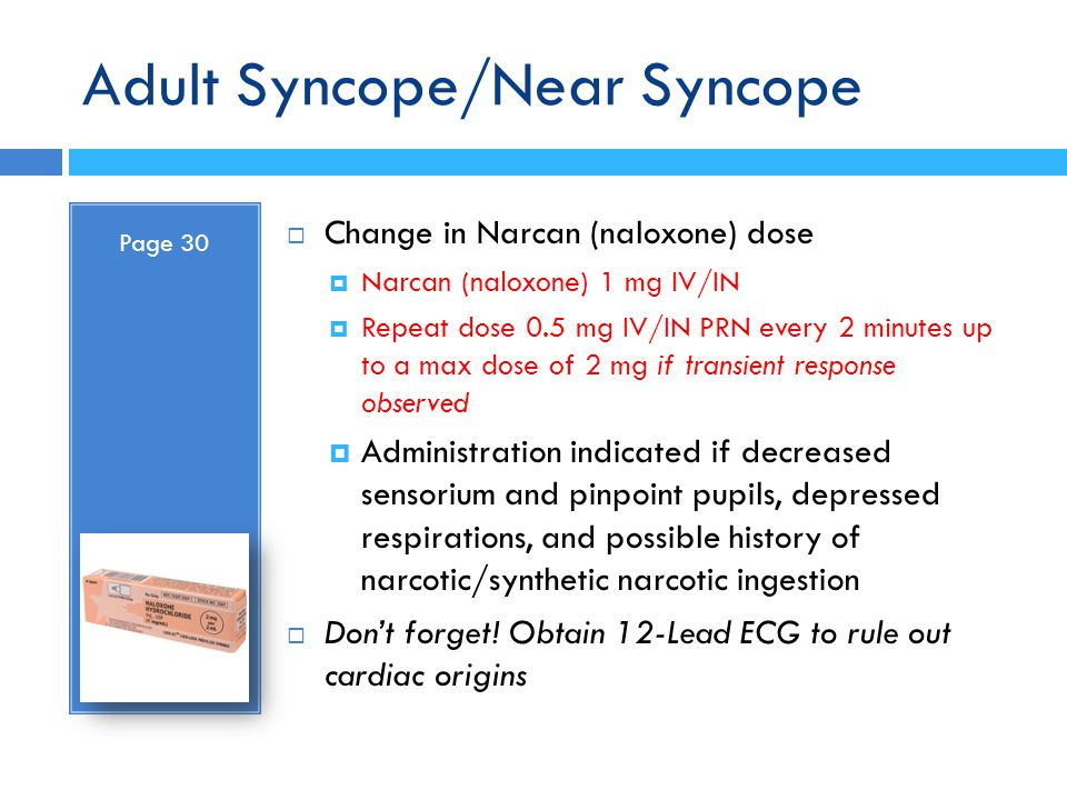 Adult Syncope/Near Syncope Page 30  Change in Narcan (naloxone) dose  Narcan (naloxone) 1 mg IV/IN  Repeat dose 0.5 mg IV/IN PRN every 2 minutes up