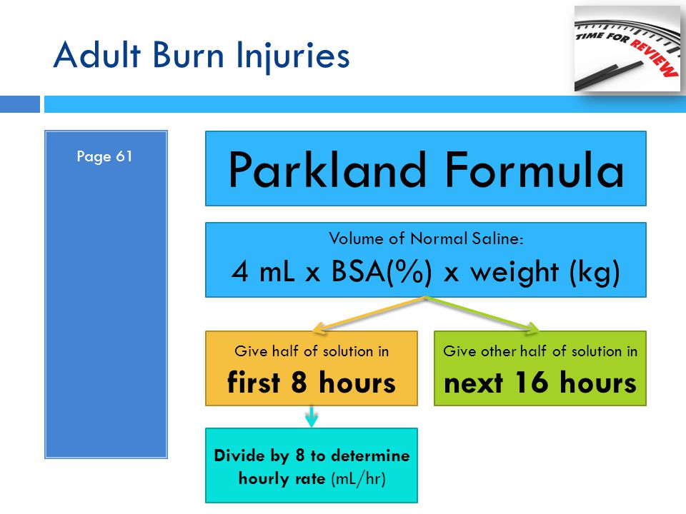 Adult Burn Injuries Page 61 Parkland Formula Volume of Normal Saline: 4 mL x BSA(%) x weight (kg) Give half of solution in first 8 hours Give other ha