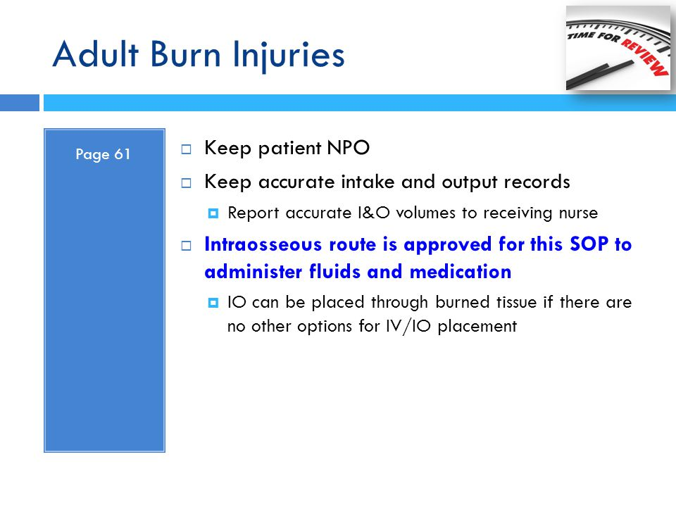 Adult Burn Injuries Page 61  Keep patient NPO  Keep accurate intake and output records  Report accurate I&O volumes to receiving nurse  Intraosseo