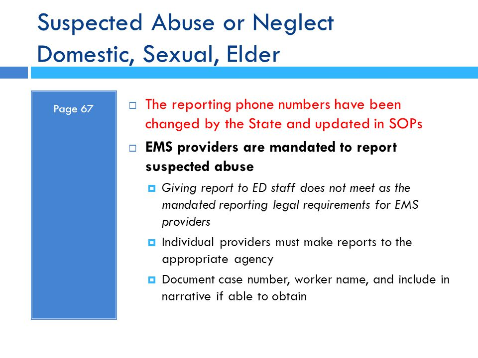 Suspected Abuse or Neglect Domestic, Sexual, Elder Page 67  The reporting phone numbers have been changed by the State and updated in SOPs  EMS prov