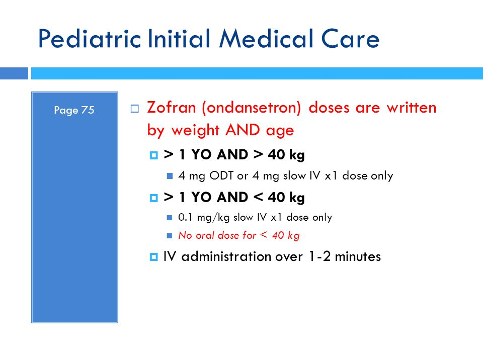 Pediatric Initial Medical Care Page 75  Zofran (ondansetron) doses are written by weight AND age  > 1 YO AND > 40 kg 4 mg ODT or 4 mg slow IV x1 dos