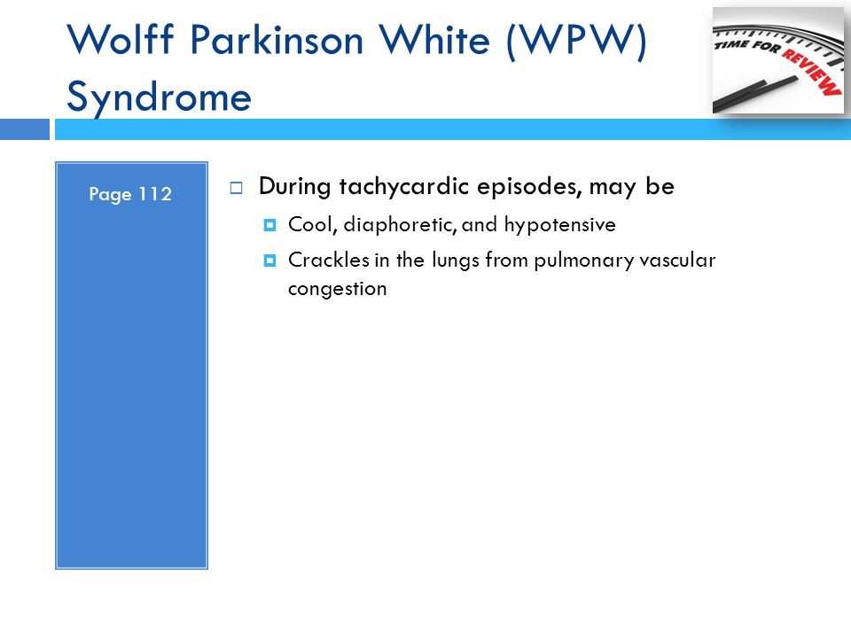 Wolff Parkinson White (WPW) Syndrome Page 112  During tachycardic episodes, may be  Cool, diaphoretic, and hypotensive  Crackles in the lungs from