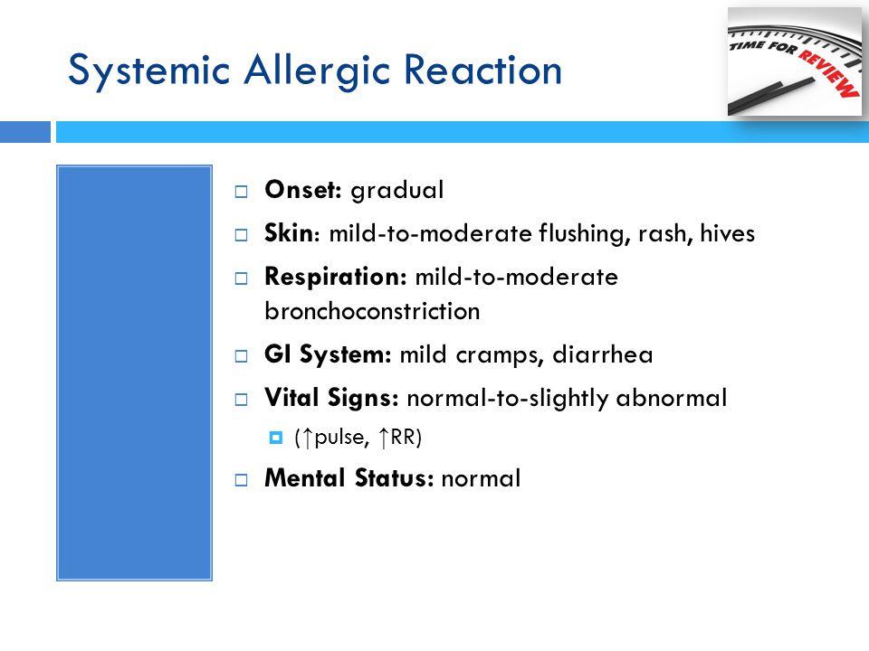 Systemic Allergic Reaction  Onset: gradual  Skin: mild-to-moderate flushing, rash, hives  Respiration: mild-to-moderate bronchoconstriction  GI Sy