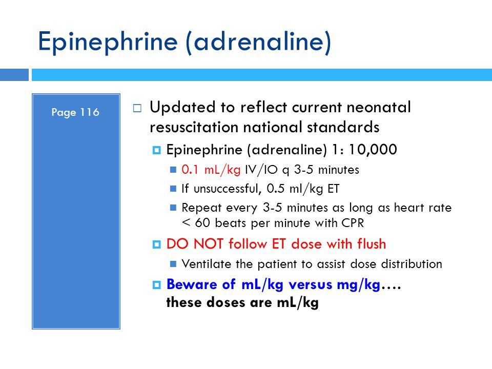 Epinephrine (adrenaline) Page 116  Updated to reflect current neonatal resuscitation national standards  Epinephrine (adrenaline) 1: 10,000 0.1 mL/k