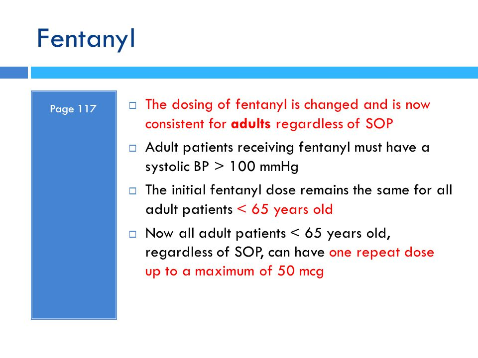 Fentanyl Page 117  The dosing of fentanyl is changed and is now consistent for adults regardless of SOP  Adult patients receiving fentanyl must have