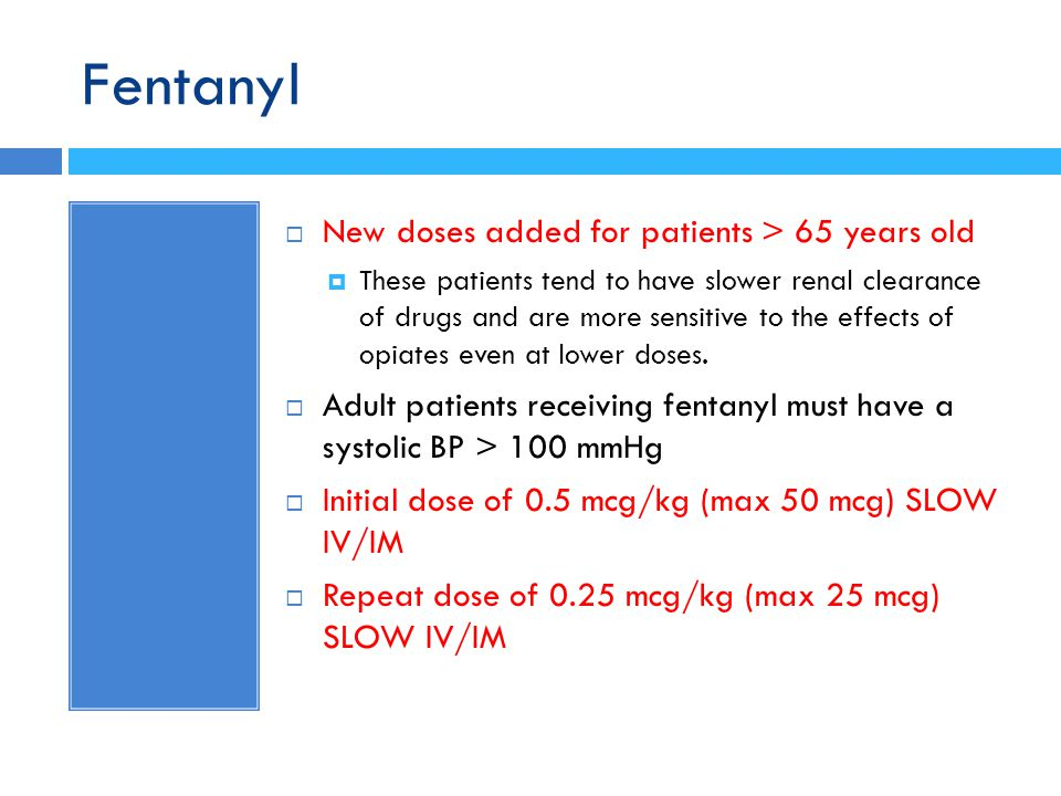 Fentanyl  New doses added for patients > 65 years old  These patients tend to have slower renal clearance of drugs and are more sensitive to the eff