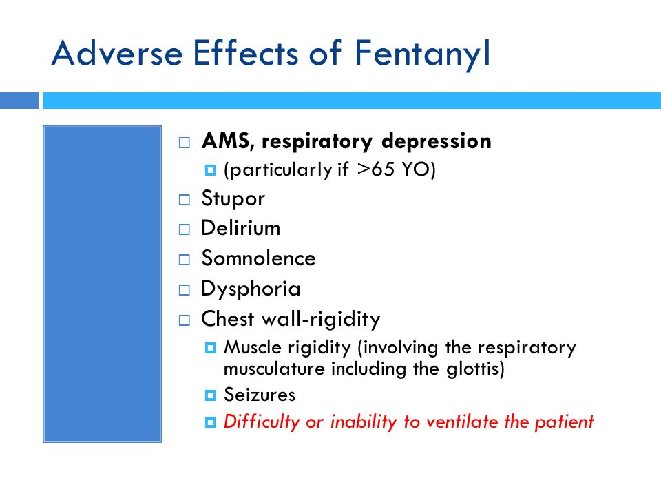 Adverse Effects of Fentanyl  AMS, respiratory depression  (particularly if >65 YO)  Stupor  Delirium  Somnolence  Dysphoria  Chest wall-rigidit