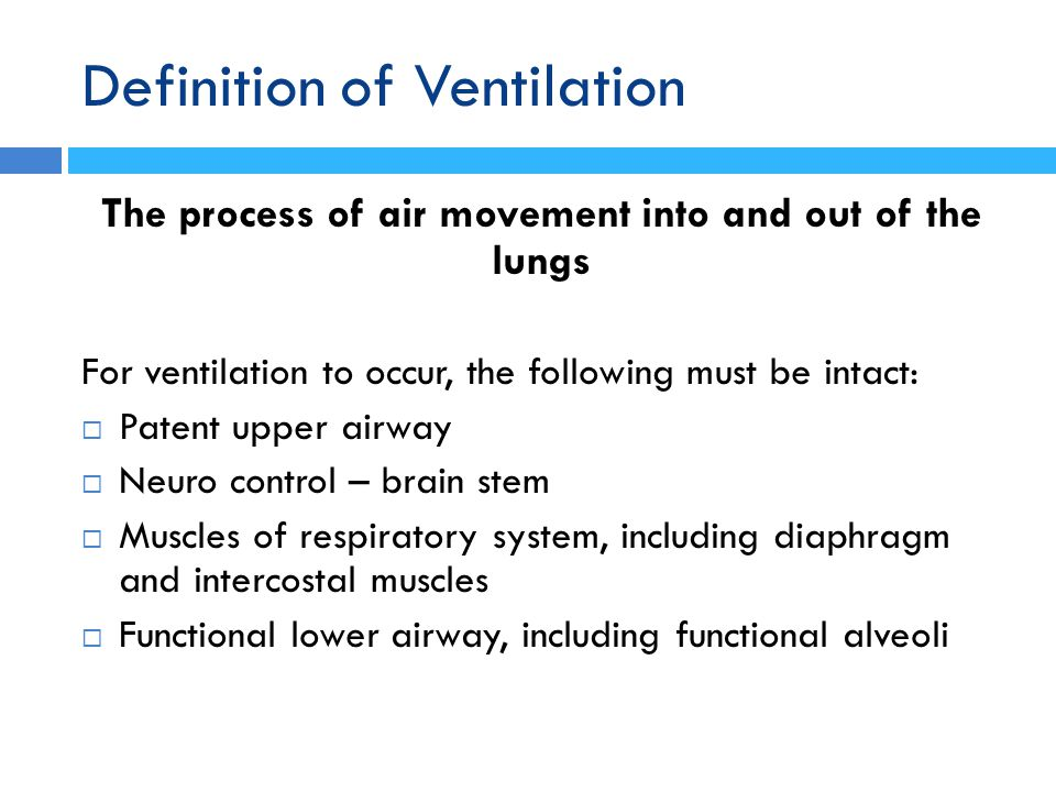Definition of Ventilation The process of air movement into and out of the lungs For ventilation to occur, the following must be intact:  Patent upper