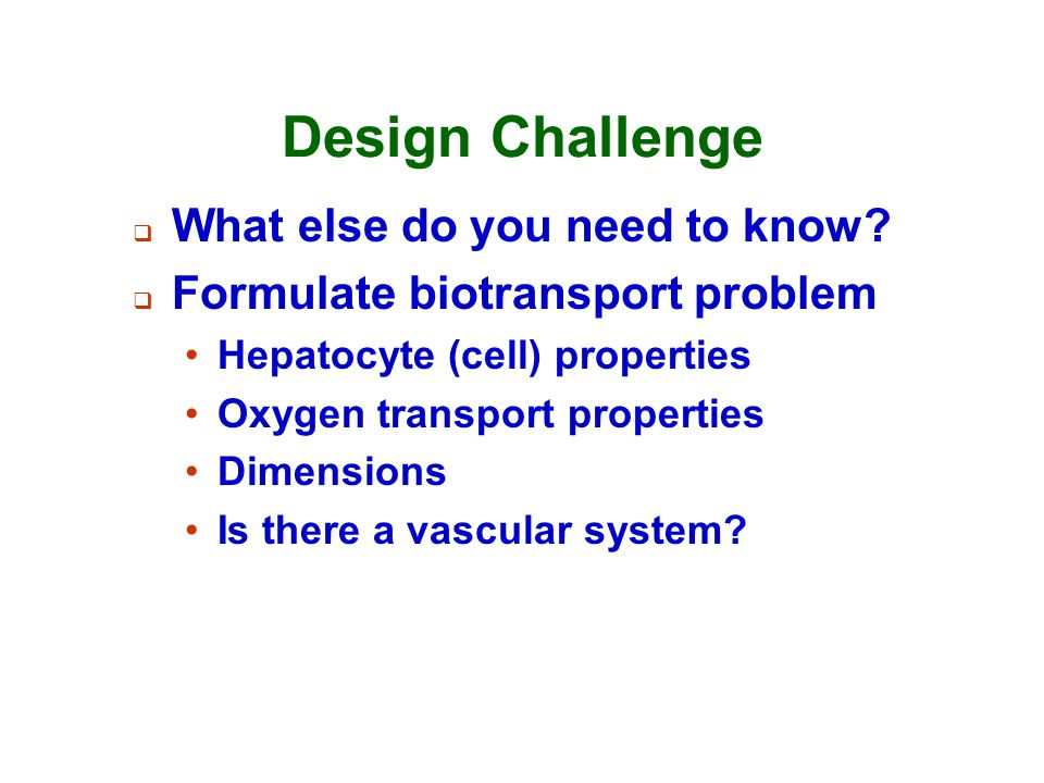 Design Challenge  What else do you need to know?  Formulate biotransport problem Hepatocyte (cell) properties Oxygen transport properties Dimensions