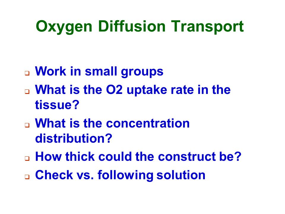 Oxygen Diffusion Transport  Work in small groups  What is the O2 uptake rate in the tissue?  What is the concentration distribution?  How thick co