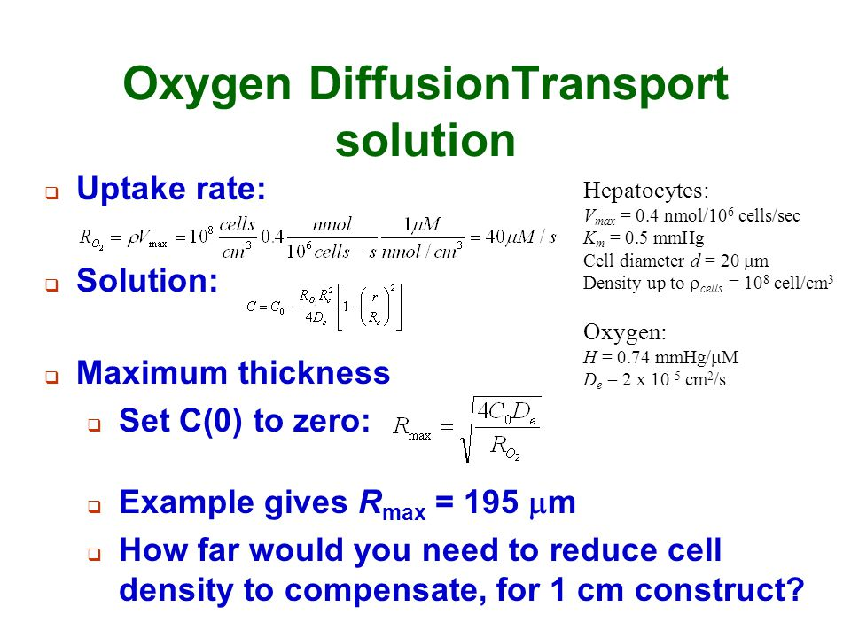 Oxygen DiffusionTransport solution  Uptake rate: Hepatocytes: V max = 0.4 nmol/10 6 cells/sec K m = 0.5 mmHg Cell diameter d = 20  m Density up to 