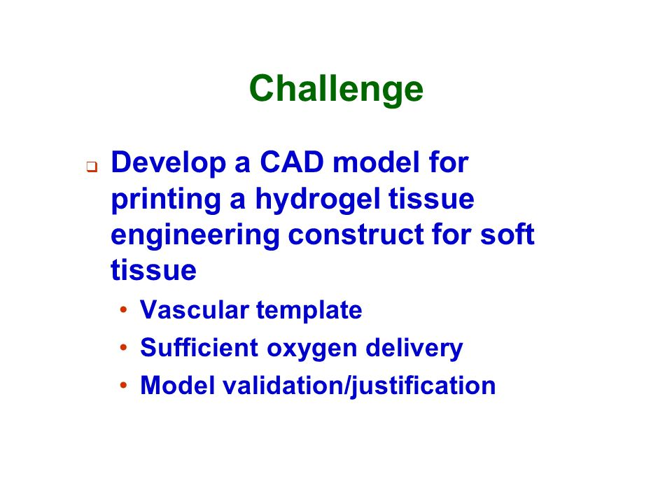 Challenge  Develop a CAD model for printing a hydrogel tissue engineering construct for soft tissue Vascular template Sufficient oxygen delivery Mode