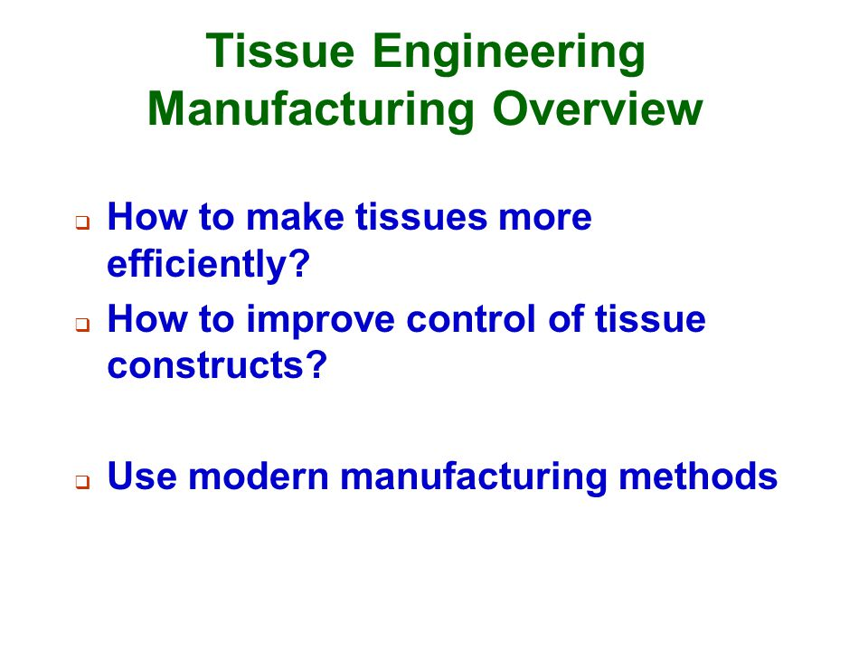 Tissue Engineering Manufacturing Overview  How to make tissues more efficiently?  How to improve control of tissue constructs?  Use modern manufact
