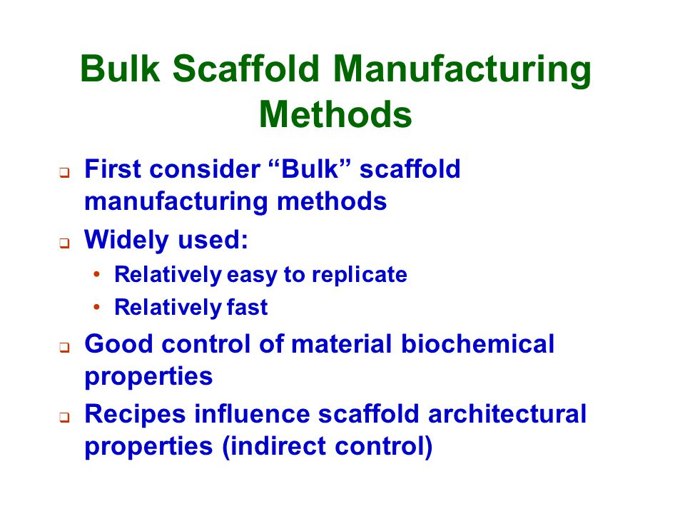 "Bulk Scaffold Manufacturing Methods  First consider ""Bulk"" scaffold manufacturing methods  Widely used: Relatively easy to replicate Relatively fast"