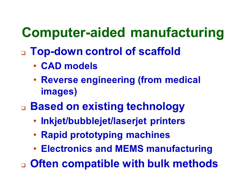 Computer-aided manufacturing  Top-down control of scaffold CAD models Reverse engineering (from medical images)  Based on existing technology Inkjet